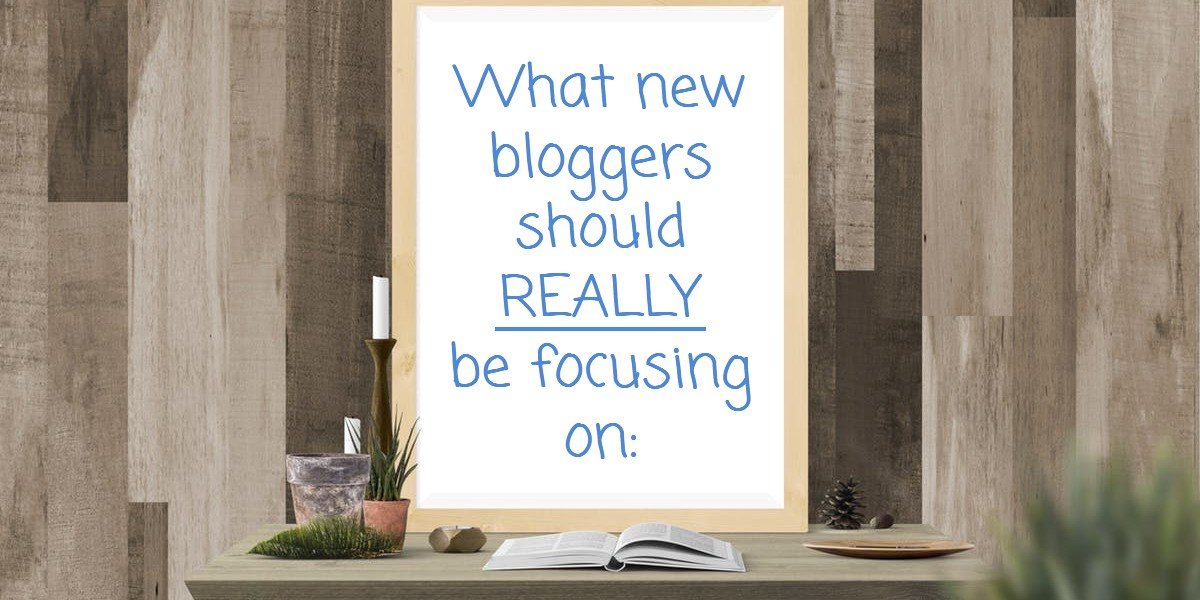 what new bloggers should really be focusing on